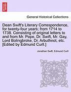 Dean Swift's Literary Correspondence, For Twenty-four Years; From 1714 To 1738. Consisting Of Original Letters To And From Mr. Pop