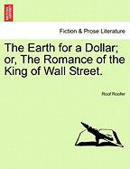 The Earth for a Dollar; Or, the Romance of the King of Wall Street.
