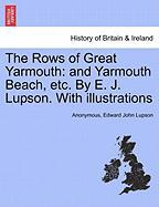 The Rows of Great Yarmouth: And Yarmouth Beach, Etc. by E. J. Lupson. with Illustrations - Anonymous; Lupson, Edward John