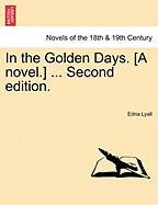 In the Golden Days. [A Novel.] ... Second Edition.