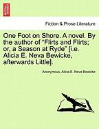 """One Foot on Shore. a Novel. by the Author of """"Flirts and Flirts; Or, a Season at Ryde"""" [I.E. Alicia E. Neva Bewicke, Afterwards Little]."""