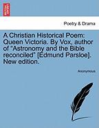 "A Christian Historical Poem: Queen Victoria. by Vox, Author of ""Astronomy and the Bible Reconciled"" [Edmund Parsloe]. New Edition."