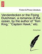 """Vanderdecken or the Flying Dutchman, a Romance of the Ocean, by the Author of """"Tom King,"""" """"Captain Hawk,"""" Etc."""