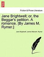 Jane Brightwell; Or, The Beggar's Petition. A Romance. [by James M. Rymer.]