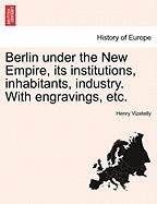 Berlin Under the New Empire, Its Institutions, Inhabitants, Industry. with Engravings, Etc.