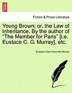"""Young Brown; Or, the Law of Inheritance. by the Author of """"The Member for Paris"""" [I.E. Eustace C. G. Murray], Etc."""