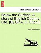 Below the Surface. a Story of English Country Life. [By Sir A. H. Elton.]