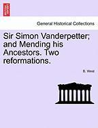 Sir Simon Vanderpetter; And Mending His Ancestors. Two Reformations. - West, B.