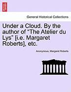 "Under A Cloud. By The Author Of ""the Atelier Du Lys"" [i.e. Margaret Roberts], Etc."