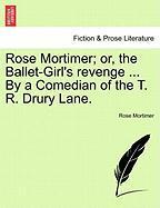 Rose Mortimer; Or, The Ballet-girl's Revenge ... By A Comedian Of The T. R. Drury Lane.