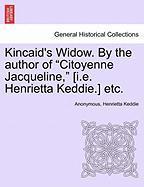 "Kincaid's Widow. by the Author of ""Citoyenne Jacqueline,"" [I.E. Henrietta Keddie.] Etc."