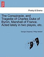 The Conspiracie, and Tragedie of Charles Duke of Byron, Marshall of France. Acted Lately in Two Playes, Etc. - Chapman, George; Herbert, Philip