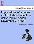 Impressions of a Recent Visit to Ireland, a Lecture Delivered in London. November 3, 1858. - Wiseman, Nicholas Patrick