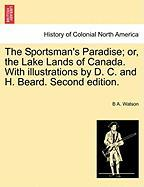 The Sportsman's Paradise; Or, the Lake Lands of Canada. with Illustrations by D. C. and H. Beard. Second Edition. - Watson, B. A.
