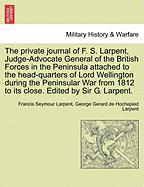 The Private Journal of F. S. Larpent, Judge-Advocate General of the British Forces in the Peninsula Attached to the Head-Quarters of Lord Wellington D