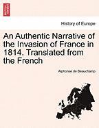 An Authentic Narrative of the Invasion of France in 1814. Translated from the French, vol. I