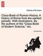 """Class-book Of Roman History. A History Of Rome From The Earliest Periods. With Illustrations. By The Authors Of The """"class-book Of"""