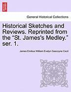 """Historical Sketches and Reviews. Reprinted from the """"St. James's Medley."""" Ser. 1."""