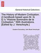 The History of Modern Civilization. A handbook based upon M. G. D.´s ´Histoire Sommaire de la Civilisation.´ With illustrations. [Edited by J. Verscho