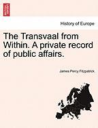 The Transvaal from Within. a Private Record of Public Affairs.