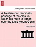 A Treatise on Hannibal's Passage of the Alps, in Which His Route Is Traced Over the Little Mount Cenis