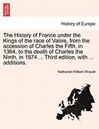 The History of France Under the Kings of the Race of Valois, from the Accession of Charles the Fifth, in 1364, to the Death of Charles the Ninth, in 1
