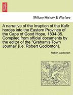 A Narrative Of The Irruption Of The Kafir Hordes Into The Eastern Province Of The Cape Of Good Hope, 1834-35. Compiled From Offici