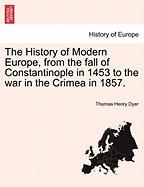 The History of Modern Europe, from the Fall of Constantinople in 1453 to the War in the Crimea in 1857.