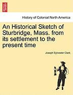 An Historical Sketch of Sturbridge, Mass. from Its Settlement to the Present Time - Clark, Joseph Sylvester