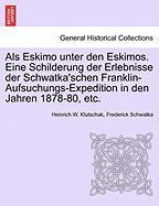Als Eskimo unter den Eskimos. Eine Schilderung der Erlebnisse der Schwatka'schen Franklin-Aufsuchungs-Expedition in den Jahren 187