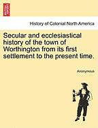 Secular and Ecclesiastical History of the Town of Worthington from Its First Settlement to the Present Time.