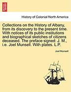 Collections on the History of Albany, from Its Discovery to the Present Time. with Notices of Its Public Institutions and Biographical Sketches of Cit