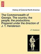 The Commonwealth of Georgia. the Country; The People; The Productions. Prepared Under the Direction of J. T. Henderson - Henderson, J. T.