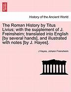 The Roman History By Titus Livius; With The Supplement Of J. Freinsheim; Translated Into English [by Several Hands], And Illustrat