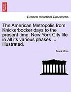 The American Metropolis from Knickerbocker Days to the Present Time: New York City Life in All Its Various Phases ... Illustrated.