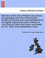 Memoirs of the Life of Robert Cary, Baron of Leppington and Earl of Monmouth. Written by Himself, and Now Published from an Original Manuscript in the