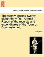 The Twenty-Second-Twenty-Eighth-Thirty-First. Annual Report of the Receipts and Expenditures of the Town of Dorchester, Etc