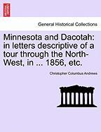 Minnesota and Dacotah: In Letters Descriptive of a Tour Through the North-West, in ... 1856, Etc.