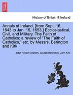 """Annals of Ireland, [From Sept. 16, 1643 to Jan. 15, 1653, ] Ecclesiastical, Civil, and Military. the Faith of Catholics: A Review of """"The Faith of Cat"""