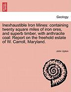 Inexhaustible Iron Mines: Containing Twenty Square Miles of Iron Ores, and Superb Timber, with Anthracite Coal: Report on the Freehold Estate of