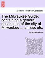 The Milwaukee Guide, Containing a General Description of the City of Milwaukee ... a Map, Etc.