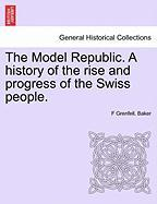 The Model Republic. A History Of The Rise And Progress Of The Swiss People.