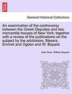 An Examination of the Controversy Between the Greek Deputies and Two Mercantile Houses of New York: Together with a Review of the Publications on the