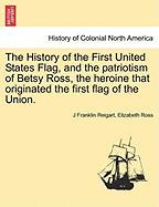 The History of the First United States Flag, and the Patriotism of Betsy Ross, the Heroine That Originated the First Flag of the Union.