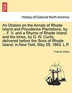 An Oration on the Annals of Rhode Island and Providence Plantations, by ... F. V. and a Rhyme of Rhode Island and the Times, by G. W. Curtis, Deliver