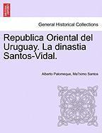 Republica Oriental del Uruguay. La Dinastia Santos-Vidal. - Palomeque, Alberto; Santos, Ma Ximo