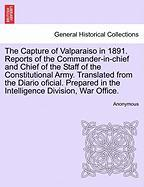 The Capture Of Valparaiso In 1891. Reports Of The Commander-in-chief And Chief Of The Staff Of The Constitutional Army. Translated