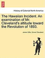 The Hawaiian Incident. an Examination of Mr. Cleveland's Attitude Toward the Revolution of 1893. - Gillis, James; Cleveland, Grover
