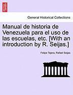 Manual de Historia de Venezuela Para El USO de Las Escuelas, Etc. [With an Introduction by R. Seijas.] - Tejera, Felipe; Seijas, Rafael