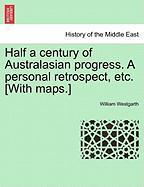 Half a Century of Australasian Progress. a Personal Retrospect, Etc. [With Maps.]